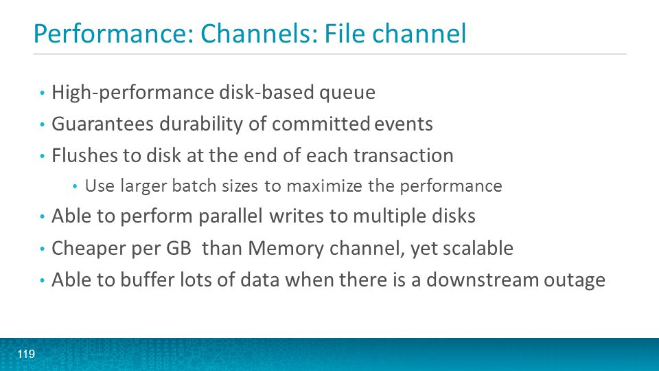 Performance: Channels: Memory channel 120 Limited durability guarantees Events stored only in memory Very low read/write latencies Less sensitive to batch size settings than File Channel Single-event transactions are still pretty fast Limited by available physical RAM Much higher cost per GB than File channel Lower capacity, so less able to tolerate downstream outages