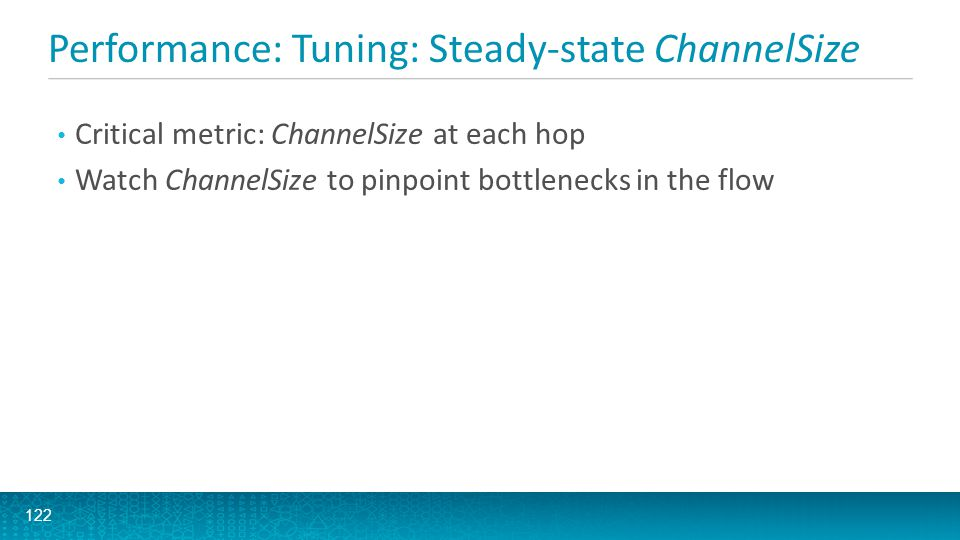 Performance: Tuning: Steady-state ChannelSize 122 Critical metric: ChannelSize at each hop Watch ChannelSize to pinpoint bottlenecks in the flow