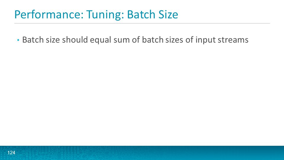 Performance: Tuning: Batch Size 124 Batch size should equal sum of batch sizes of input streams