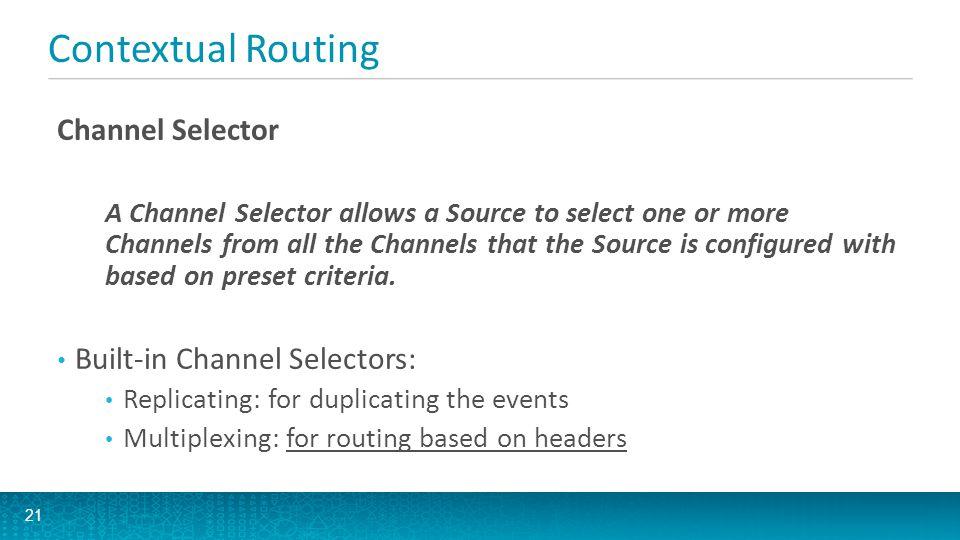 Channel Selector Configuration Applied via Source configuration under namespace selector # Active components agent1.sources = src1 agent1.channels = ch1 ch2 agent1.sinks = sink1 sink2 # Configure src1 agent1.sources.src1.type = AVRO agent1.sources.src1.channels = ch1 ch2 agent1.sources.src1.selector.type = multiplexing agent1.sources.src1.selector.header = priority agent1.sources.src1.selector.mapping.high = ch1 agent1.sources.src1.selector.mapping.low = ch2 agent1.sources.src1.selector.default = ch2...