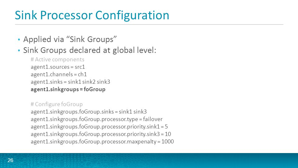 Sink Processor Configuration A Sink can exist in at most one group A Sink that is not in any group is handled via Default Sink Processor Caution: Removing a Sink Group does not make the sinks inactive.