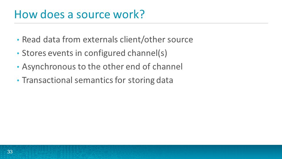 How does a source work? 33 Read data from externals client/other source Stores events in configured channel(s) Asynchronous to the other end of channe