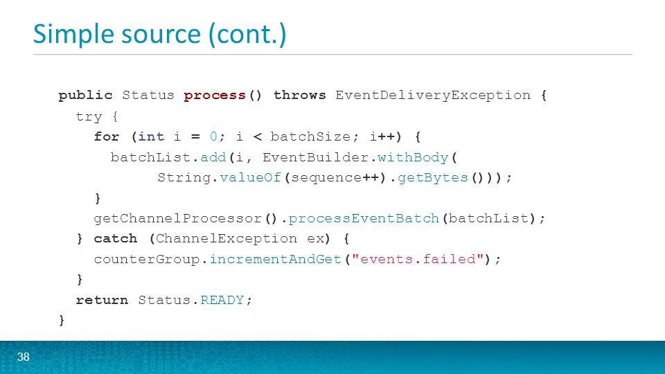 Simple source (cont.) 38 public Status process() throws EventDeliveryException { try { for (int i = 0; i < batchSize; i++) { batchList.add(i, EventBui