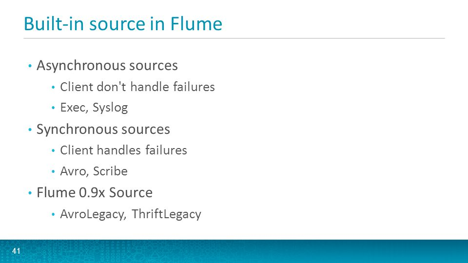 Built-in source in Flume 41 Asynchronous sources Client don't handle failures Exec, Syslog Synchronous sources Client handles failures Avro, Scribe Fl
