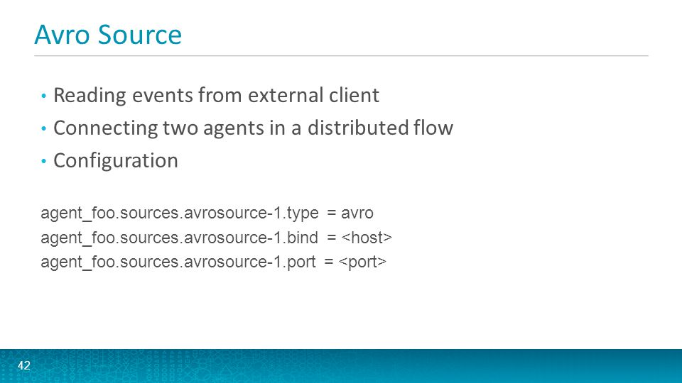 Avro Source 42 Reading events from external client Connecting two agents in a distributed flow Configuration agent_foo.sources.avrosource-1.type = avr