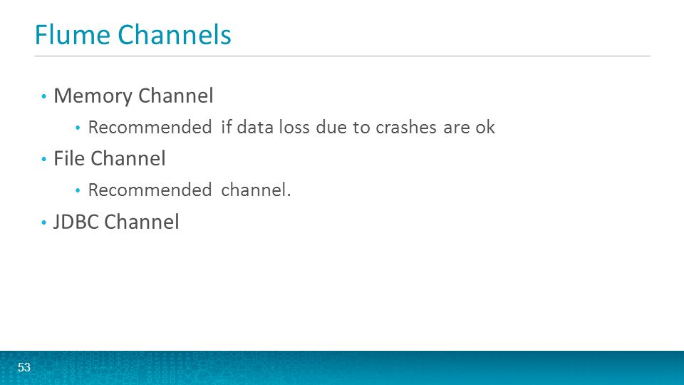 Flume Channels Memory Channel Recommended if data loss due to crashes are ok File Channel Recommended channel. JDBC Channel 53