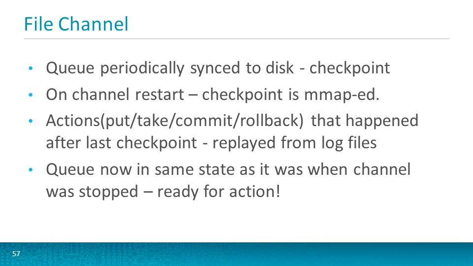 File Channel 57 Queue periodically synced to disk - checkpoint On channel restart – checkpoint is mmap-ed. Actions(put/take/commit/rollback) that happ