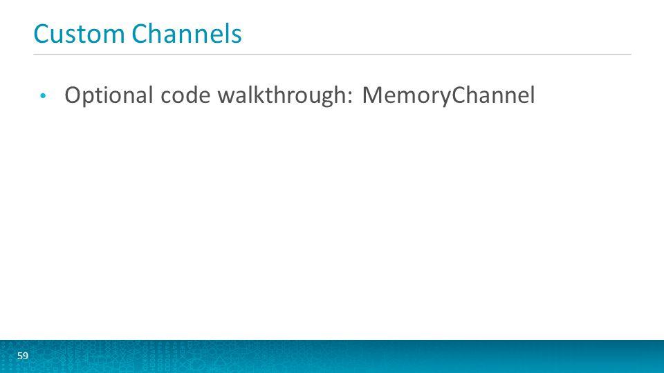 Custom Channels 59 Optional code walkthrough: MemoryChannel