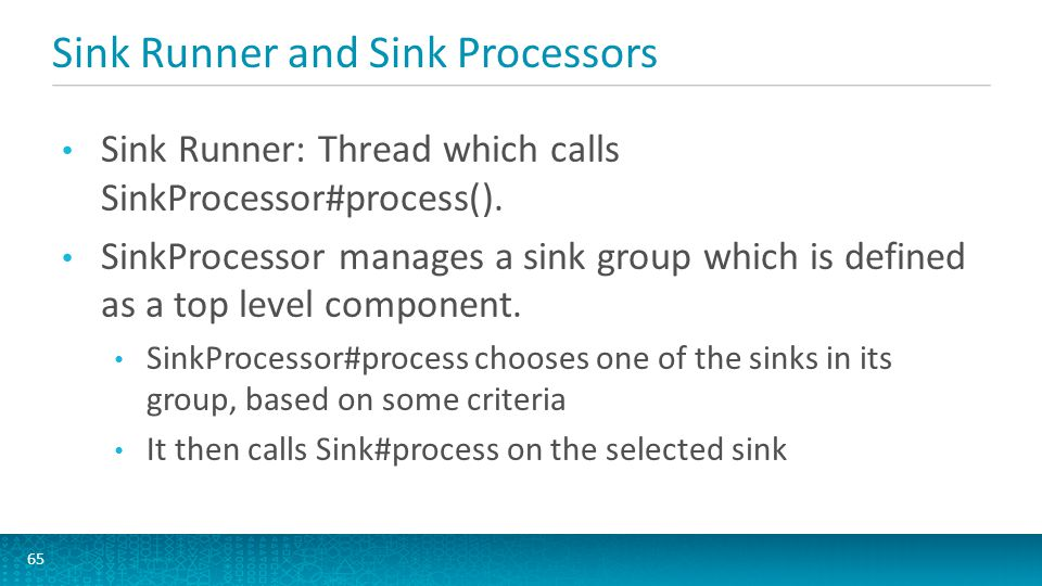 Sink Runner and Sink Processors 65 Sink Runner: Thread which calls SinkProcessor#process(). SinkProcessor manages a sink group which is defined as a t