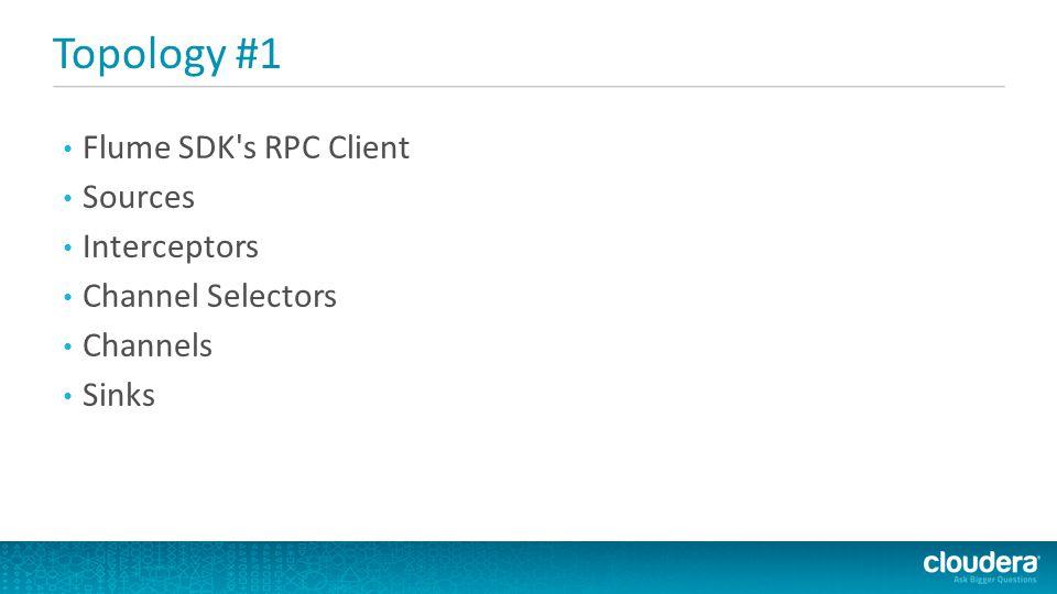 Topology #1 Flume SDK's RPC Client Sources Interceptors Channel Selectors Channels Sinks