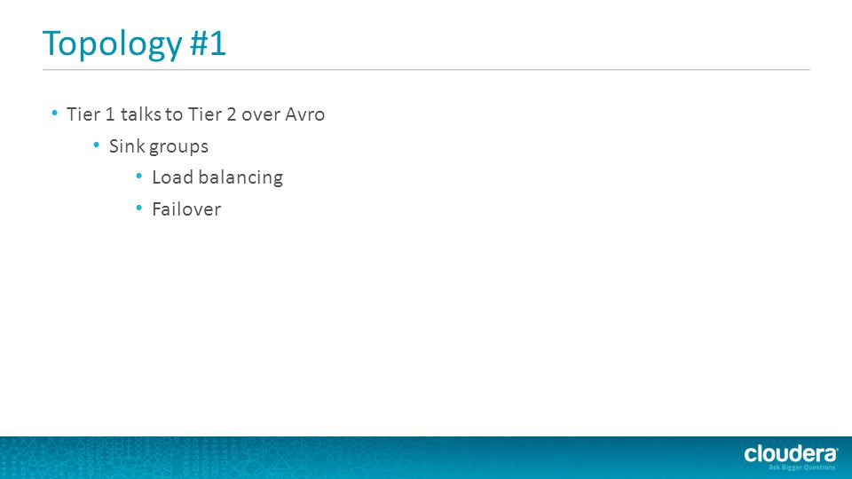 Topology #1 Tier 1 talks to Tier 2 over Avro Sink groups Load balancing Failover