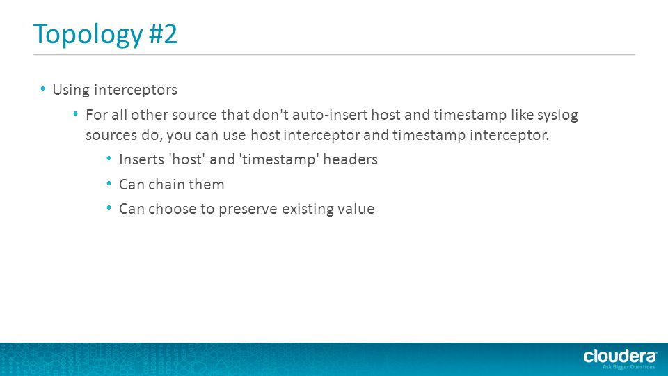 Topology #2 Using interceptors For all other source that don't auto-insert host and timestamp like syslog sources do, you can use host interceptor and