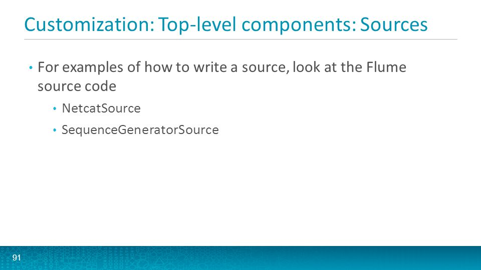 Customization: Top-level components: Sources 91 For examples of how to write a source, look at the Flume source code NetcatSource SequenceGeneratorSou