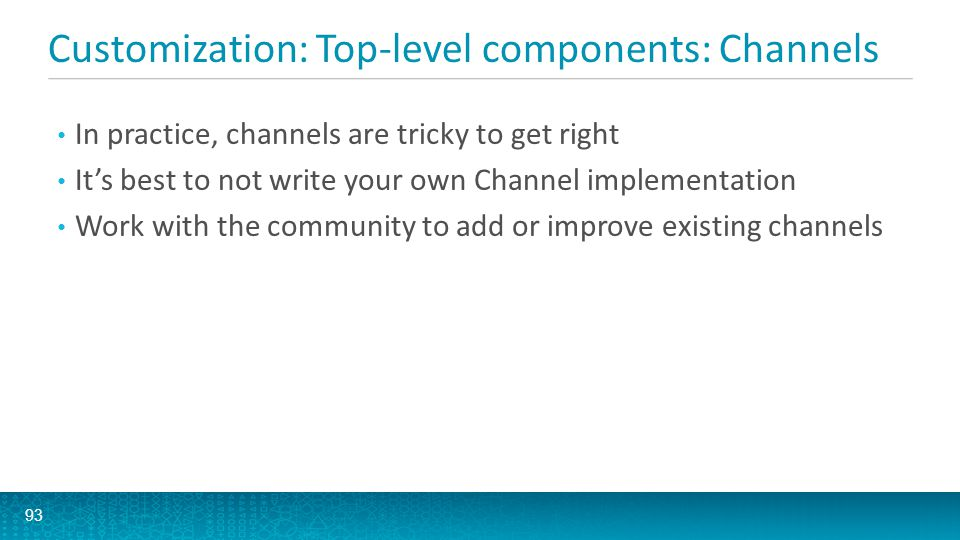 Customization: Top-level components: Channels 93 In practice, channels are tricky to get right It's best to not write your own Channel implementation