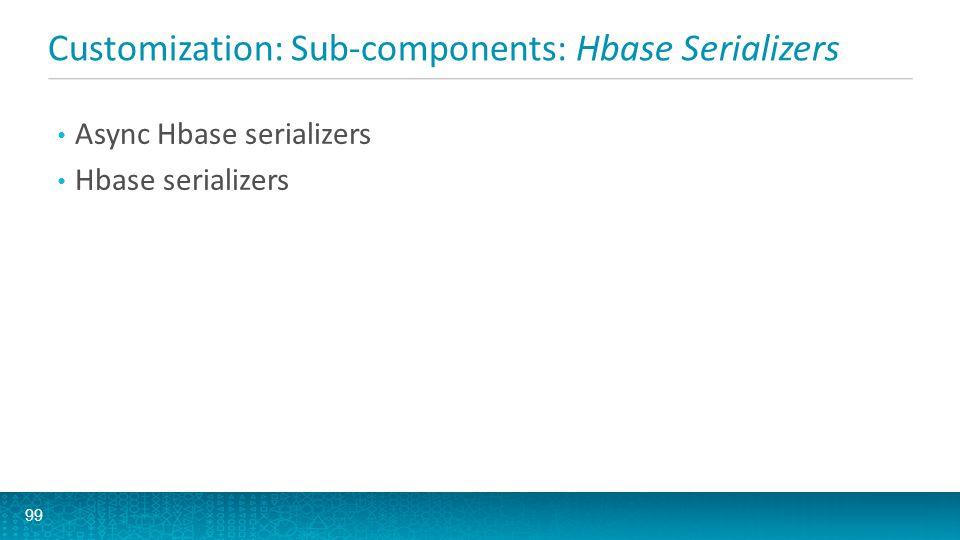 Customization: Sub-components: Hbase Serializers 99 Async Hbase serializers Hbase serializers