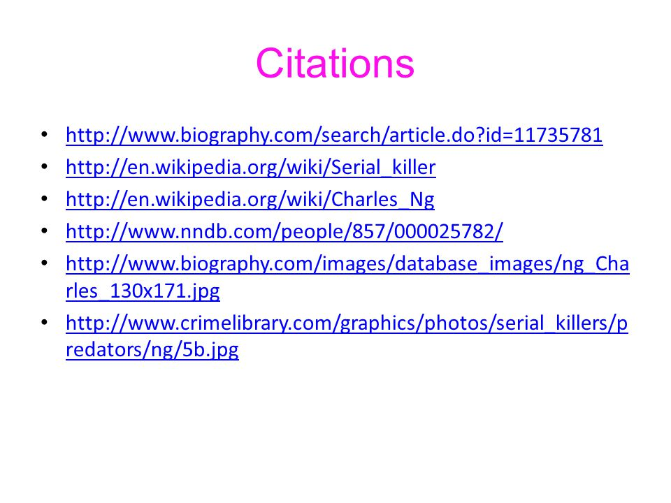 Citations http://www.biography.com/search/article.do?id=11735781 http://en.wikipedia.org/wiki/Serial_killer http://en.wikipedia.org/wiki/Charles_Ng ht