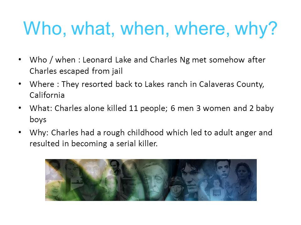 Who, what, when, where, why? Who / when : Leonard Lake and Charles Ng met somehow after Charles escaped from jail Where : They resorted back to Lakes