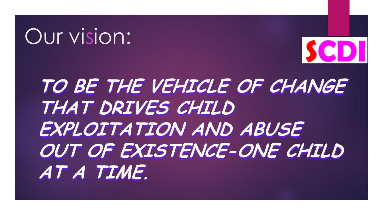 Our vision: TO BE THE VEHICLE OF CHANGE THAT DRIVES CHILD EXPLOITATION AND ABUSE OUT OF EXISTENCE-ONE CHILD AT A TIME.