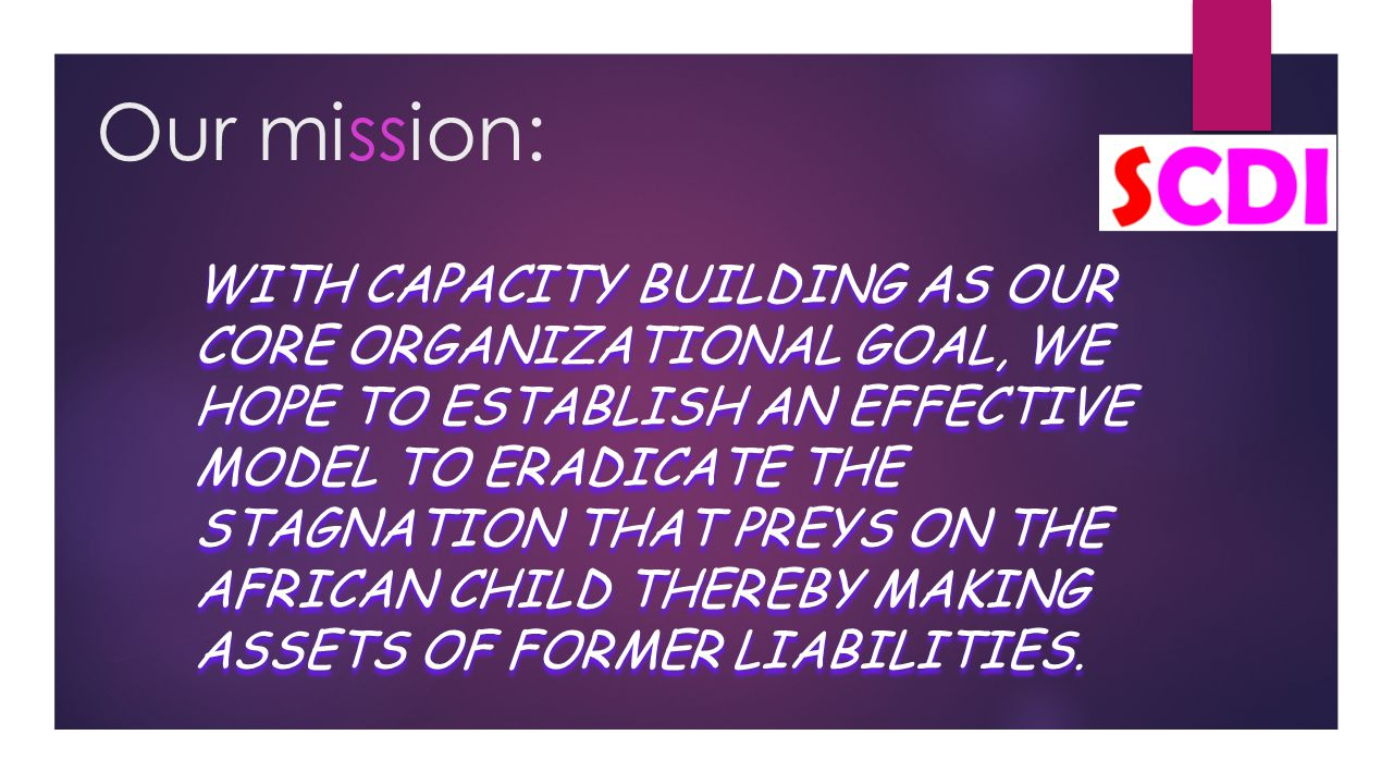 Our mission: WITH CAPACITY BUILDING AS OUR CORE ORGANIZATIONAL GOAL, WE HOPE TO ESTABLISH AN EFFECTIVE MODEL TO ERADICATE THE STAGNATION THAT PREYS ON THE AFRICAN CHILD THEREBY MAKING ASSETS OF FORMER LIABILITIES.