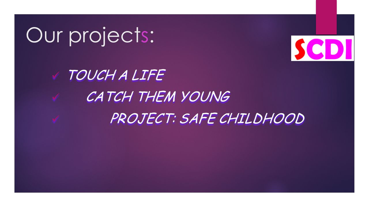 Our projects: TOUCH A LIFE CATCH THEM YOUNG PROJECT: SAFE CHILDHOOD TOUCH A LIFE CATCH THEM YOUNG PROJECT: SAFE CHILDHOOD