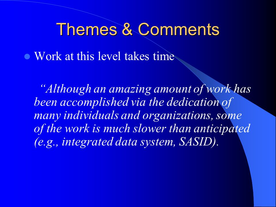 Themes & Comments Work at this level takes time Although an amazing amount of work has been accomplished via the dedication of many individuals and organizations, some of the work is much slower than anticipated (e.g., integrated data system, SASID).