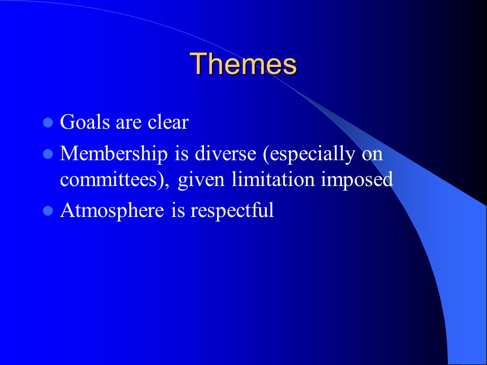 Themes Goals are clear Membership is diverse (especially on committees), given limitation imposed Atmosphere is respectful