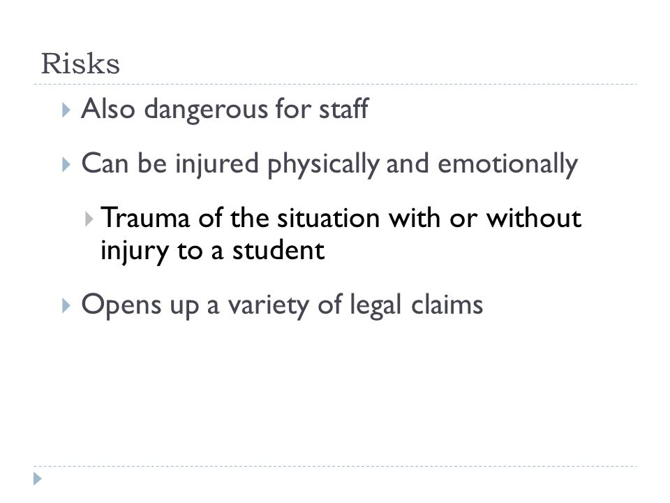 Risks  Also dangerous for staff  Can be injured physically and emotionally  Trauma of the situation with or without injury to a student  Opens up