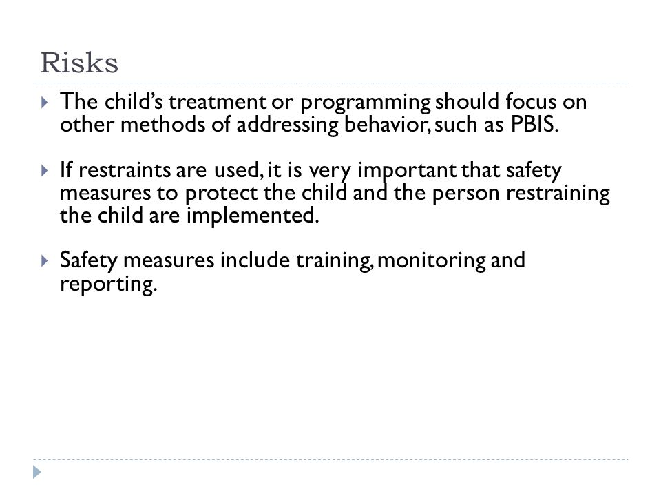 Risks  The child's treatment or programming should focus on other methods of addressing behavior, such as PBIS.  If restraints are used, it is very