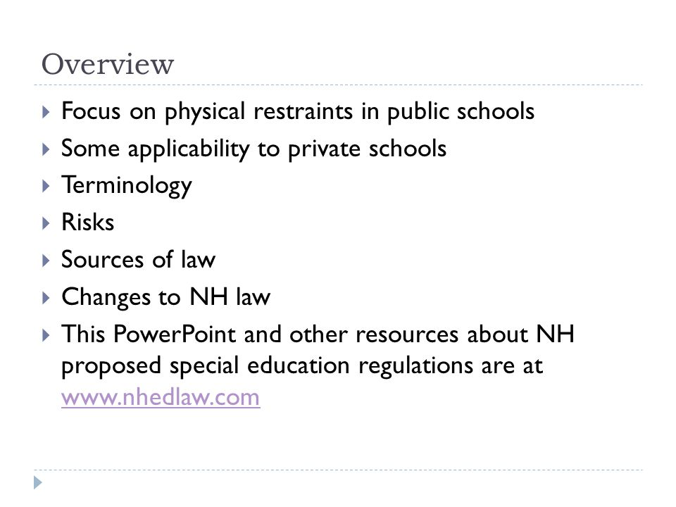 Overview  Focus on physical restraints in public schools  Some applicability to private schools  Terminology  Risks  Sources of law  Changes to