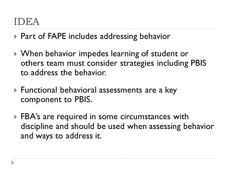 IDEA  Part of FAPE includes addressing behavior  When behavior impedes learning of student or others team must consider strategies including PBIS to address the behavior.