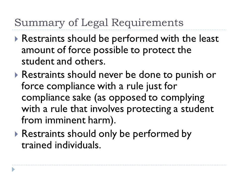 Summary of Legal Requirements  Restraints should be performed with the least amount of force possible to protect the student and others.  Restraints