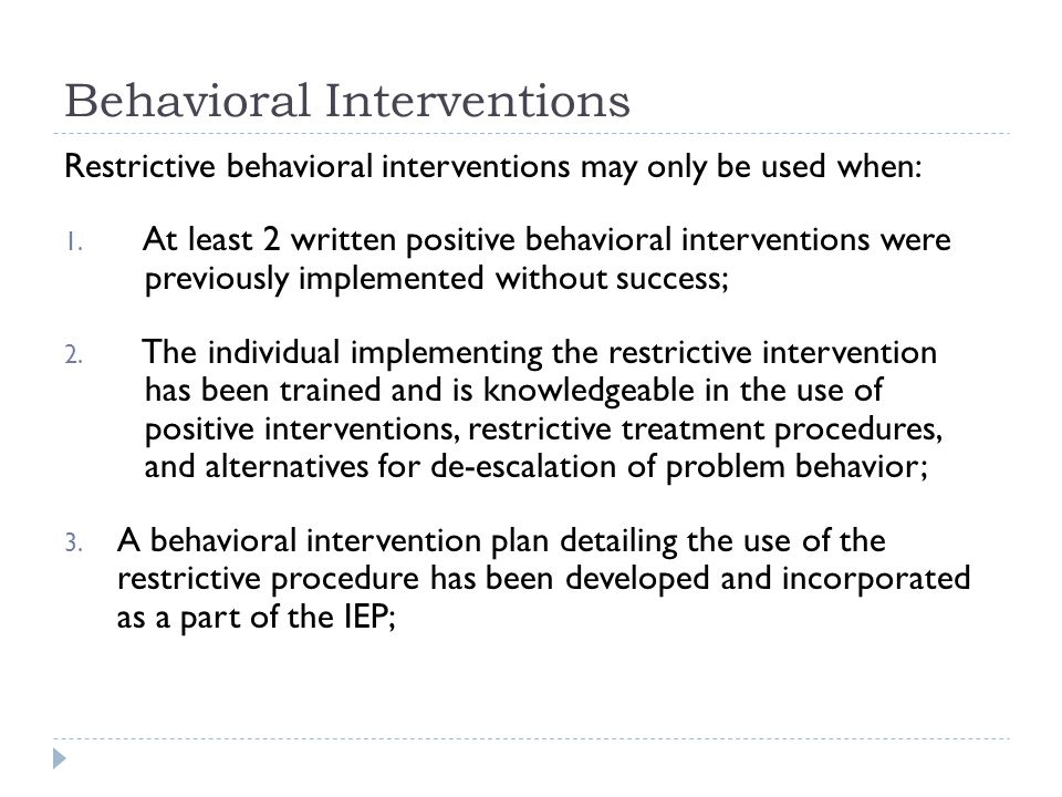Behavioral Interventions Restrictive behavioral interventions may only be used when: 1. At least 2 written positive behavioral interventions were prev