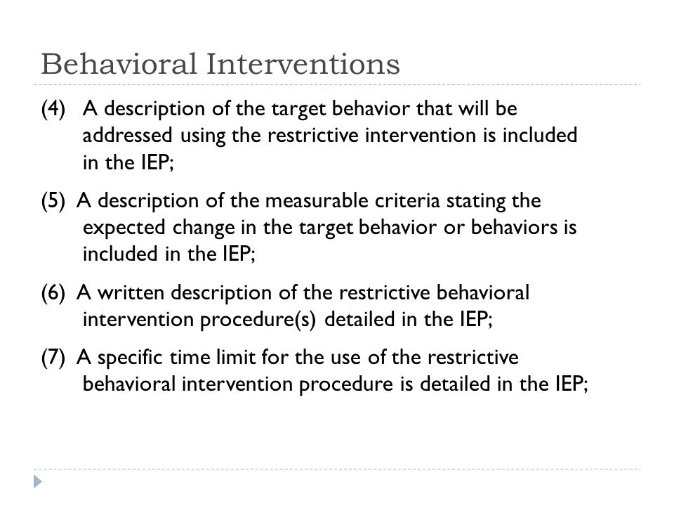 Behavioral Interventions (4) A description of the target behavior that will be addressed using the restrictive intervention is included in the IEP; (5) A description of the measurable criteria stating the expected change in the target behavior or behaviors is included in the IEP; (6) A written description of the restrictive behavioral intervention procedure(s) detailed in the IEP; (7) A specific time limit for the use of the restrictive behavioral intervention procedure is detailed in the IEP;