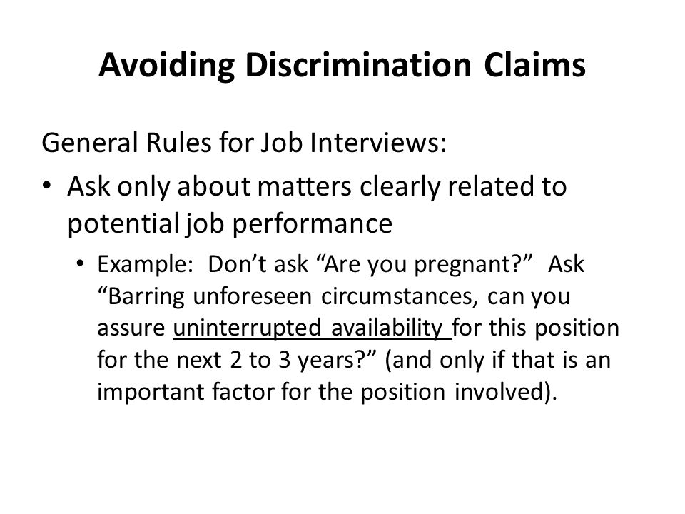 Avoiding Discrimination Claims General Rules for Job Interviews: Ask only about matters clearly related to potential job performance Example: Don't ask Are you pregnant? Ask Barring unforeseen circumstances, can you assure uninterrupted availability for this position for the next 2 to 3 years? (and only if that is an important factor for the position involved).