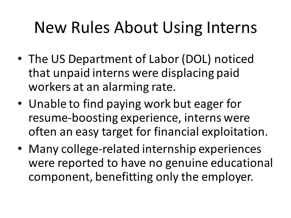 New Rules About Using Interns The US Department of Labor (DOL) noticed that unpaid interns were displacing paid workers at an alarming rate.
