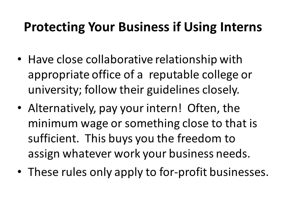 Protecting Your Business if Using Interns Have close collaborative relationship with appropriate office of a reputable college or university; follow their guidelines closely.