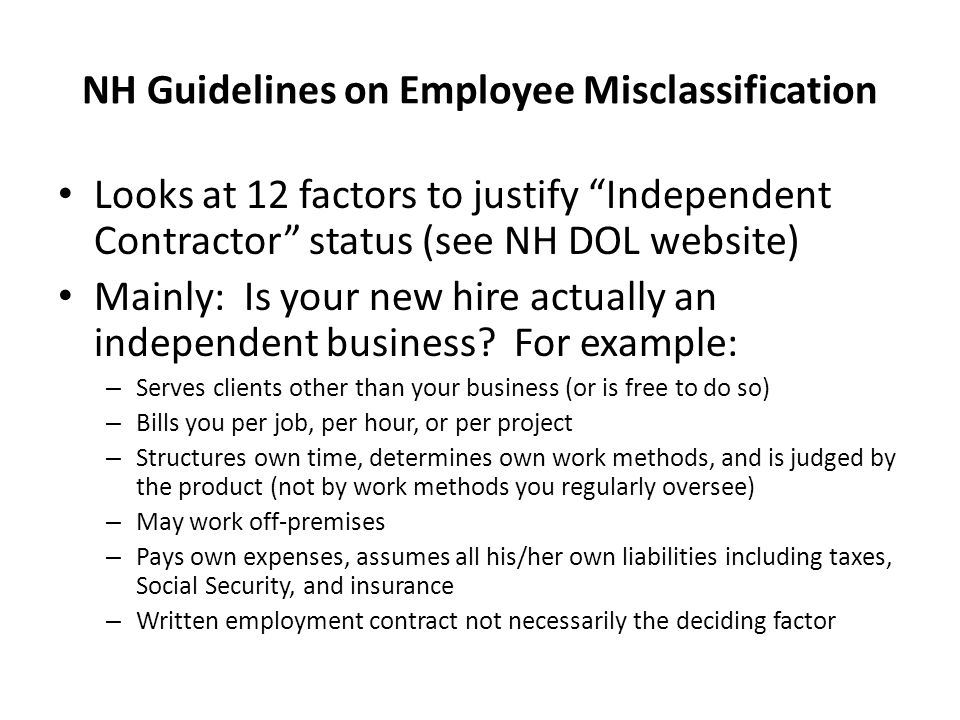 NH Guidelines on Employee Misclassification Looks at 12 factors to justify Independent Contractor status (see NH DOL website) Mainly: Is your new hire actually an independent business.