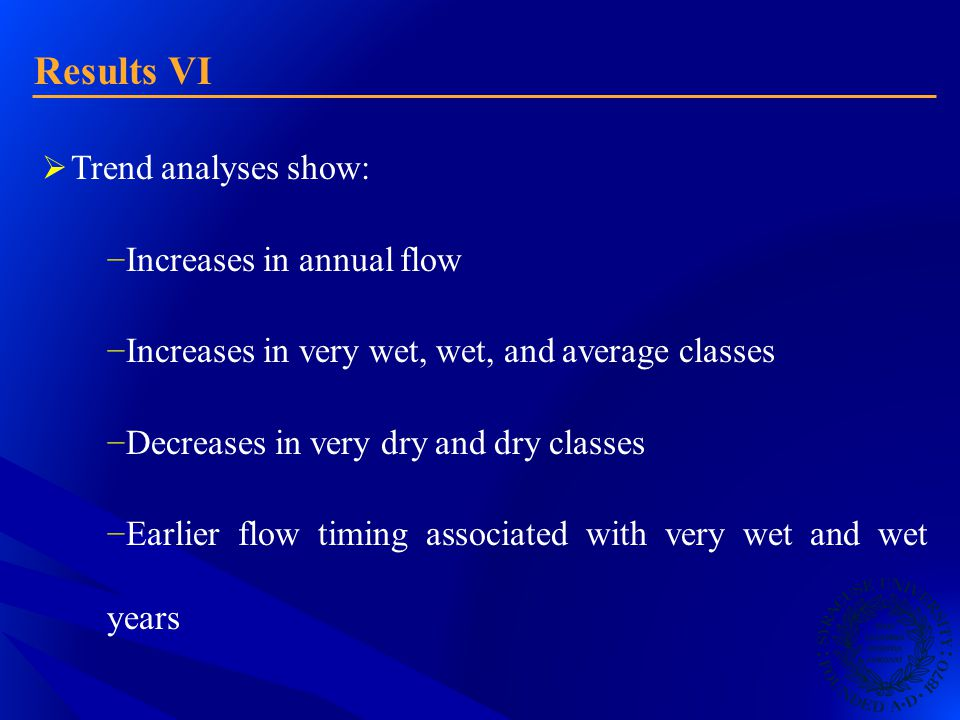 Results VI  Trend analyses show: − Increases in annual flow − Increases in very wet, wet, and average classes − Decreases in very dry and dry classes − Earlier flow timing associated with very wet and wet years