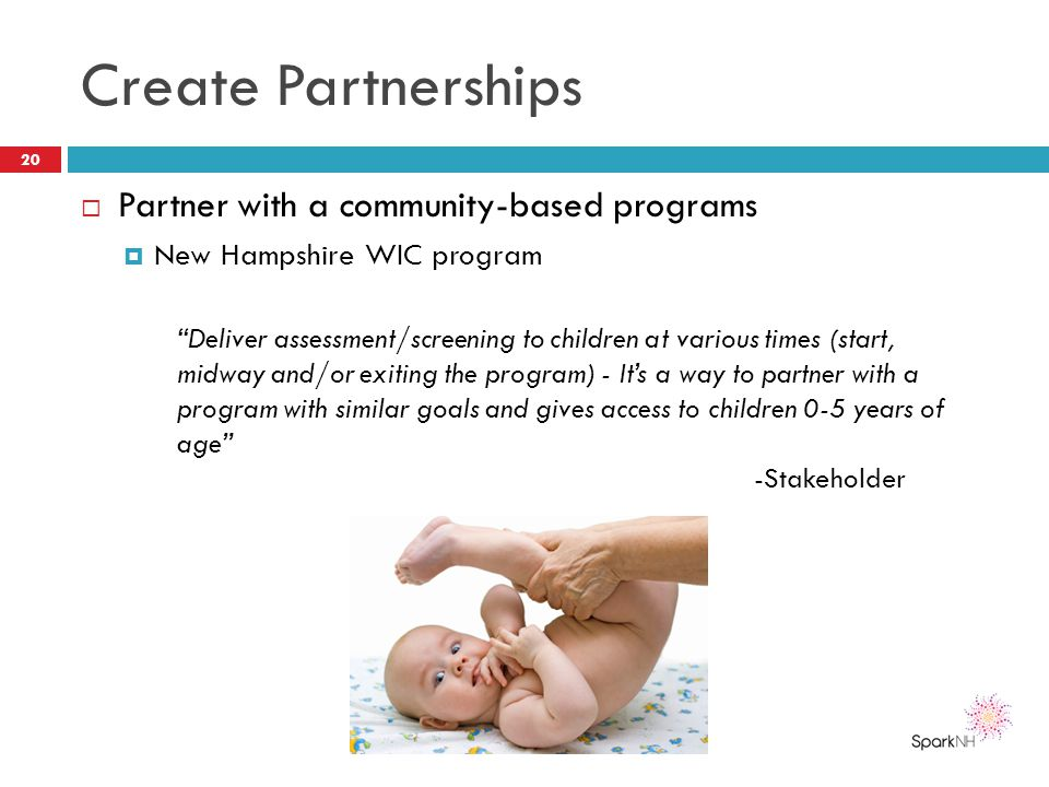 "Create Partnerships  Partner with a community-based programs  New Hampshire WIC program 20 ""Deliver assessment/screening to children at various time"