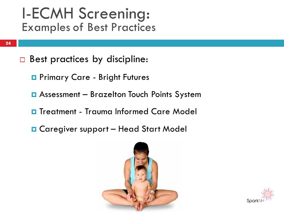 I-ECMH Screening: Examples of Best Practices  Best practices by discipline:  Primary Care - Bright Futures  Assessment – Brazelton Touch Points Sys