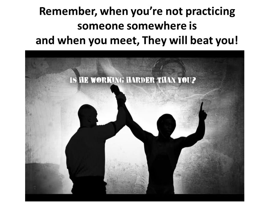 Remember, when you're not practicing someone somewhere is and when you meet, They will beat you!