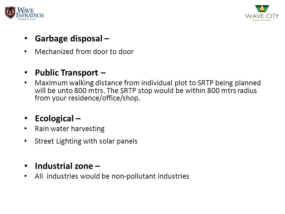 Garbage disposal – Mechanized from door to door Public Transport – Maximum walking distance from individual plot to SRTP being planned will be unto 80