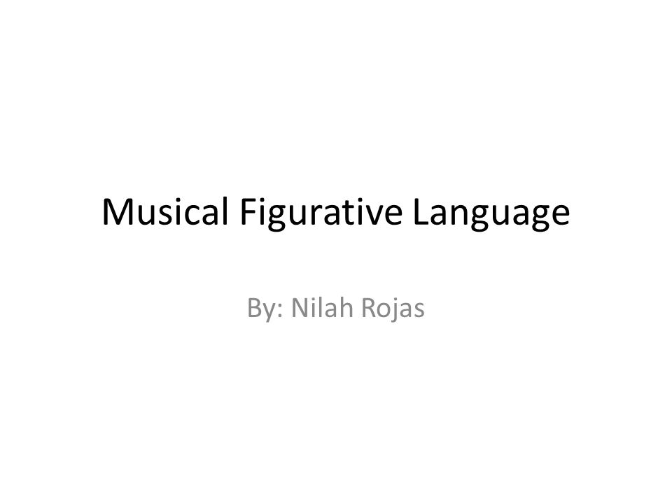 Musical Figurative Language By: Nilah Rojas