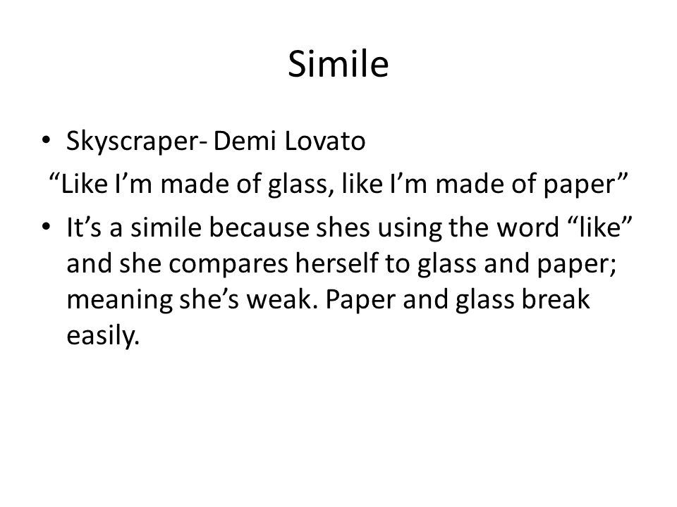 """Simile Skyscraper- Demi Lovato """"Like I'm made of glass, like I'm made of paper"""" It's a simile because shes using the word """"like"""" and she compares hers"""