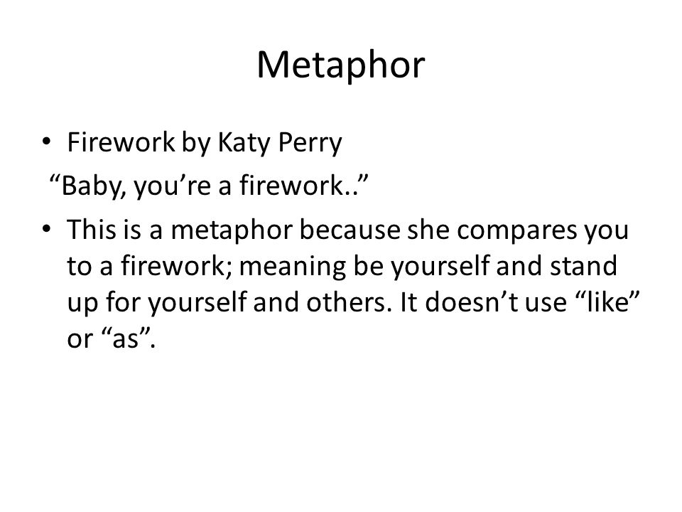 """Metaphor Firework by Katy Perry """"Baby, you're a firework.."""" This is a metaphor because she compares you to a firework; meaning be yourself and stand u"""