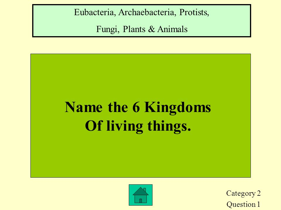 Category 2 Question 1 Name the 6 Kingdoms Of living things.