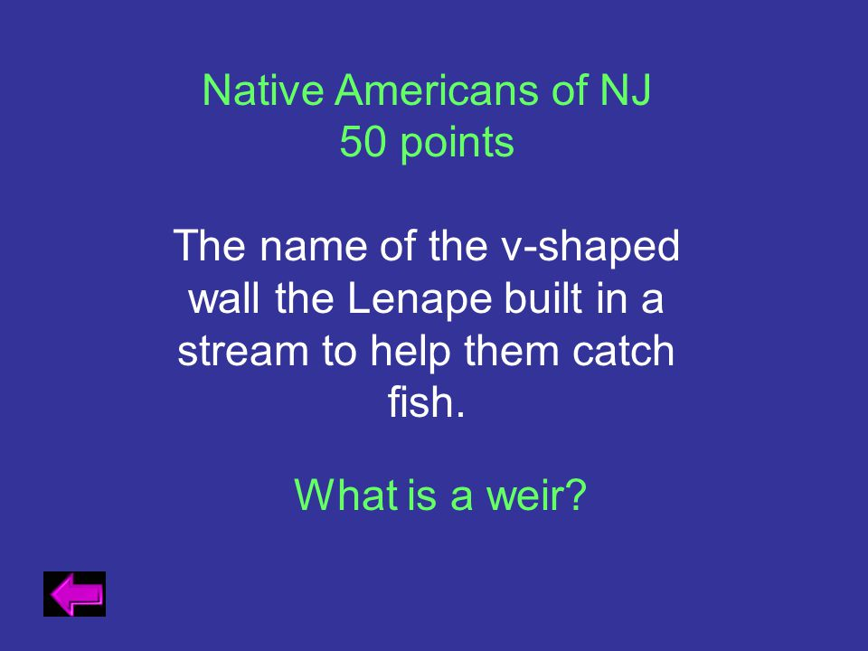Native Americans of NJ 50 points The name of the v-shaped wall the Lenape built in a stream to help them catch fish. What is a weir?