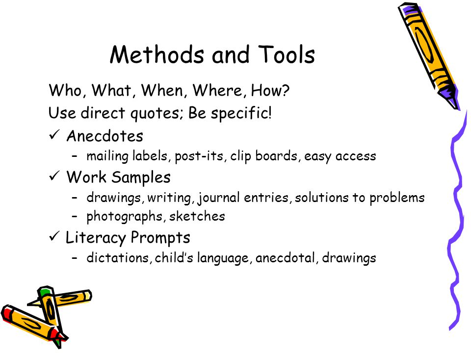 Methods and Tools Who, What, When, Where, How.Use direct quotes; Be specific.
