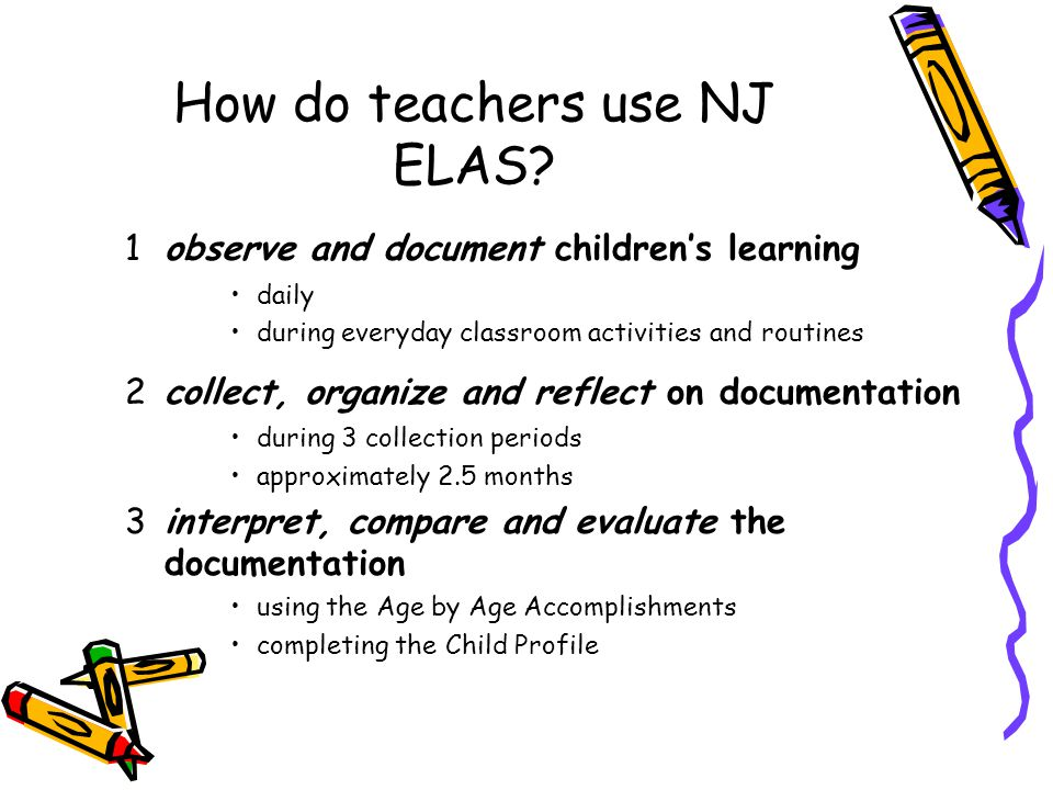 How do teachers use NJ ELAS? 1observe and document children's learning daily during everyday classroom activities and routines 2collect, organize and