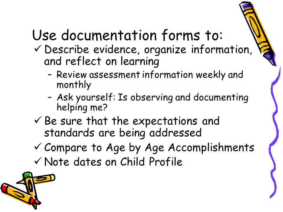 Use documentation forms to: Describe evidence, organize information, and reflect on learning –Review assessment information weekly and monthly –Ask yourself: Is observing and documenting helping me.